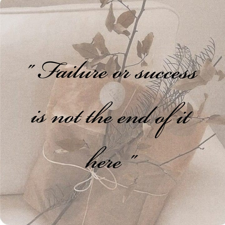 Failure or success is not the end of it here