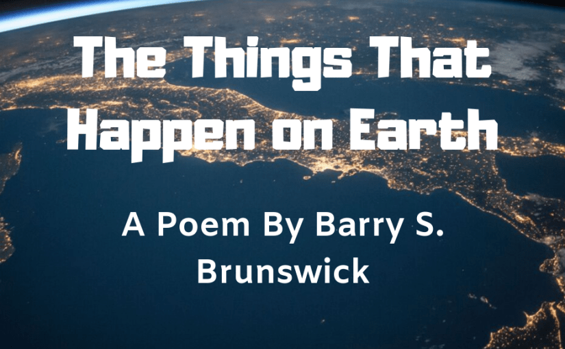 The Things that Happen on Earth: A Poem by Barry S. Brunswick