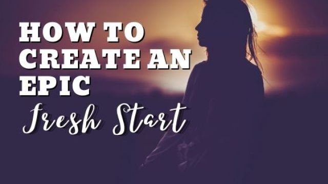 how to create an epic fresh start in life