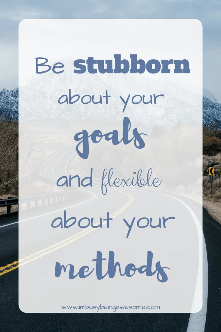 Motivation Monday: Be Stubborn About Your Goals and Flexible About Your Methods   I'm Busy Being Awesome