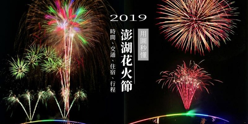 2019澎湖花火節懶人包   時間表、交通、住宿飯店、行程、景點、必吃美食
