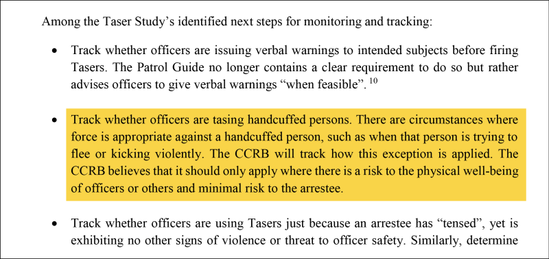 Highlighted text: Track whether officers are tasing handcuffed persons. There are circumstances where force is appropriate against a handcuffed person, such as when that person is trying to flee or kicking violently. The CCRB will track how this exception is applied. The CCRB believes that it should only apply where there is a risk to the physical well-being of officers or others and minimal risk to the arrestee.