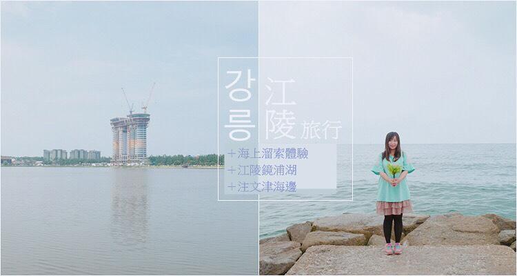 韓國江原道 ▌江陵中央市場+海上溜索體驗+江陵鏡浦湖+注文津海邊 跟團一日遊