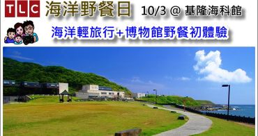 《 基隆TLC海洋野餐日 》海洋輕旅行+博物館野餐初體驗@10/3 基隆海科館潮境公園