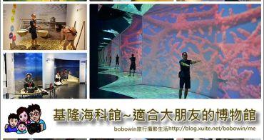 《 基隆景點 》 基隆海科館~適合大小朋友玩一整天的博物館 (基隆雨天備案)