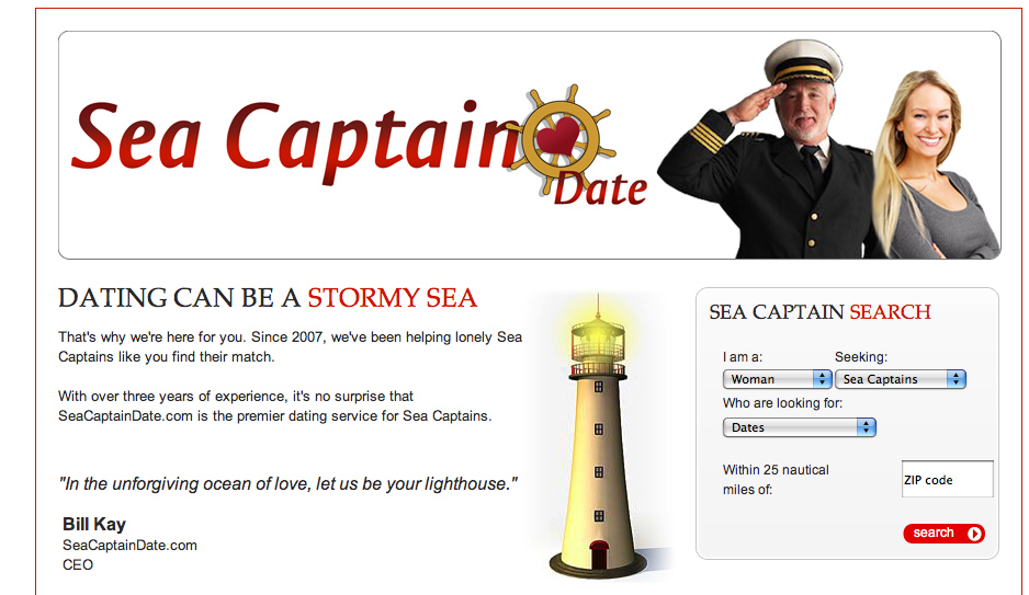 Motto: Sea Captain Date is the only place for Sea Captains to connect with men and women who share a love of the ocean. With thousands of Captains already online, SeaCaptainDate.com is the destination for romance on the seven seas!