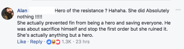 """One commenter wrote, """"Hero of the resistance ? Hahaha. She did Absolutely nothing !!!!!  She actually prevented fin [sic] from being a hero and saving everyone. He was about sacrifice himself and stop the first order but she ruined it. She's actually anything but a hero."""""""