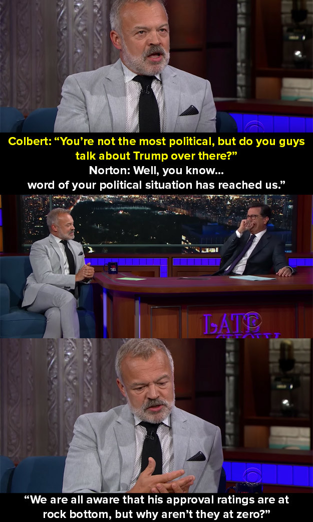When he was interviewed on The Late Show with Stephen Colbert and was asked about his opinions on Trump: