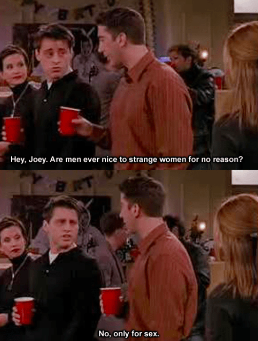 """There's a Thanksgiving episode where Ross and Joey are trying to leave so they can go and meet Joey's good looking roommate and her dancing friends. During the whole episode they're trying to think up ways to trick these women into sleeping with them, and Joey literally calls them """"objects."""" – a476e36c97"""