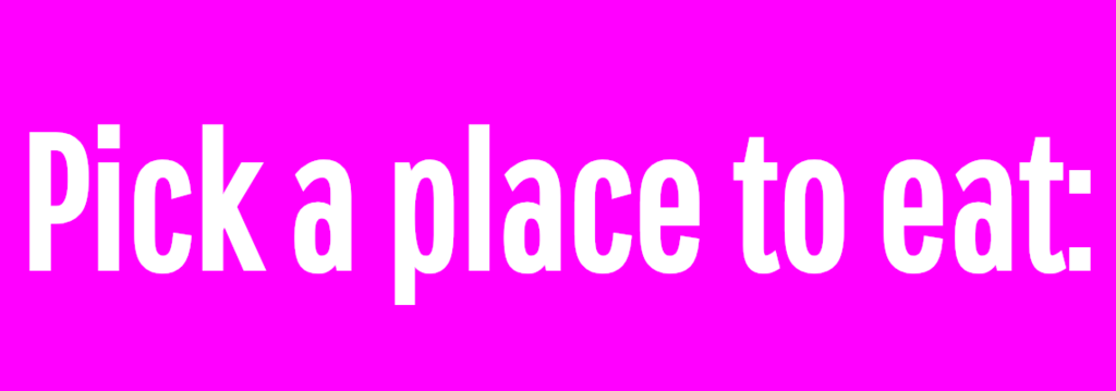 Pick a place to eat: