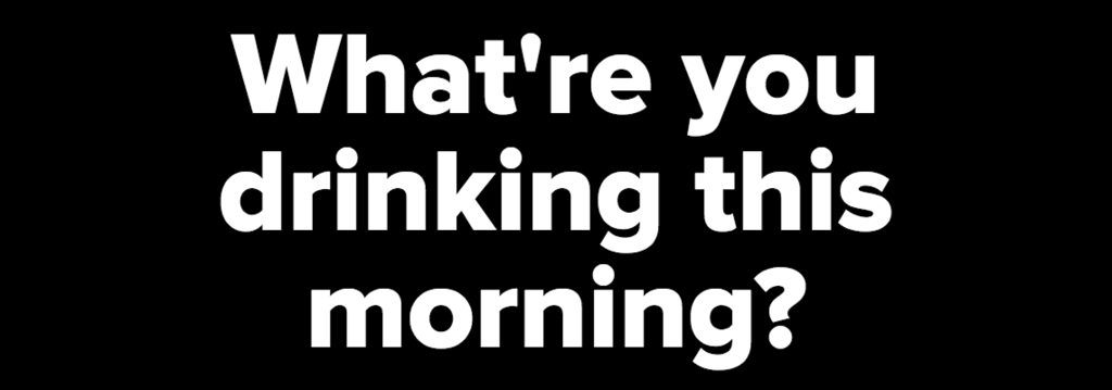 What're you drinking this morning?