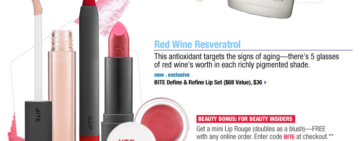 Red Wine Resveratrol. This antioxidant targets the signs of aging- there's 5 glasses of red wine's worth in each richly pigmented shade. new . exclusive. BITE Define & Refine Lip Set ($68 Value), $36 > Beauty Bonus: For Beauty Insiders. Get a mini Lip Rouge (doubles as a blush) - FREE with any online order. Enter code BITE at checkout.** >