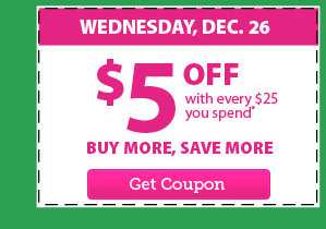 WEDNESDAY, DEC. 26 - $5 OFF with every $25 you spend* - BUY MORE, SAVE MORE - Get Coupon