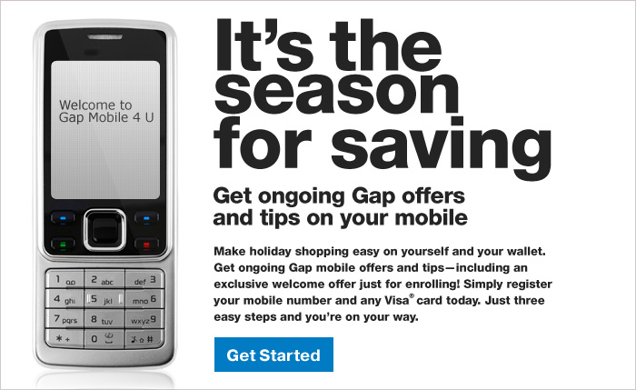 It's the season for saving   Get ongoing Gap offers and tips on your mobile   Make holiday shopping easy on yourself and your wallet. Get ongoing Gap mobile offers and tips--including an exclusive welcome offer just for enrolling! Simply register your mobile number and any Visa(R) card today. Just three easy steps and you're on your way. Get Started