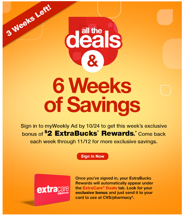 Three Weeks Left! All the deals & 6 Weeks of Savings. Sign in to myWeekly Ad by 10/24 to get this week's exclusive bonus of $2 ExtraBucks® Rewards.* Come back each week through 11/12 for more exclusive savings.