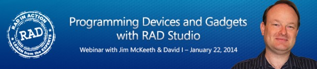 RAD-in-Action Webinar Making the Connection: Programming Devices and Gadgets with RAD Studio Wednesday, January 22, 2014