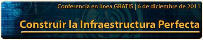 Conferencia en línea GRATIS | 6                             de diciembre de 2011 - Construir la                             Infraestructura Perfecta