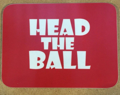 HEAD THE BALL coaster...