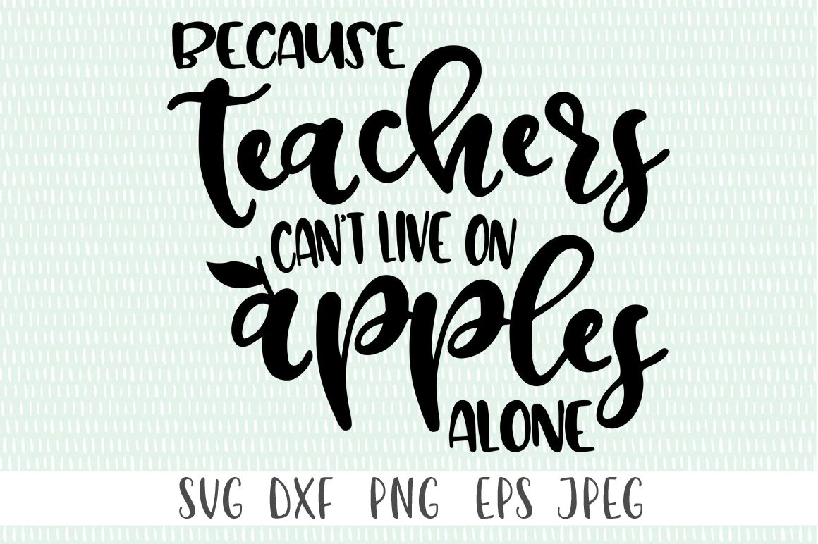 Because Teacher S Can T Live On Apples Alone Svg
