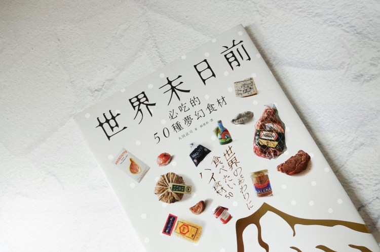 世界末日前必吃的 50 種夢幻食材 Book Review 》 50 High-End Ingredients that you must try before the End of the World