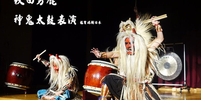 [秋田景點] 秋田神鬼太鼓表演,絕無冷場的30分鐘就在男鹿溫泉交流會館五風