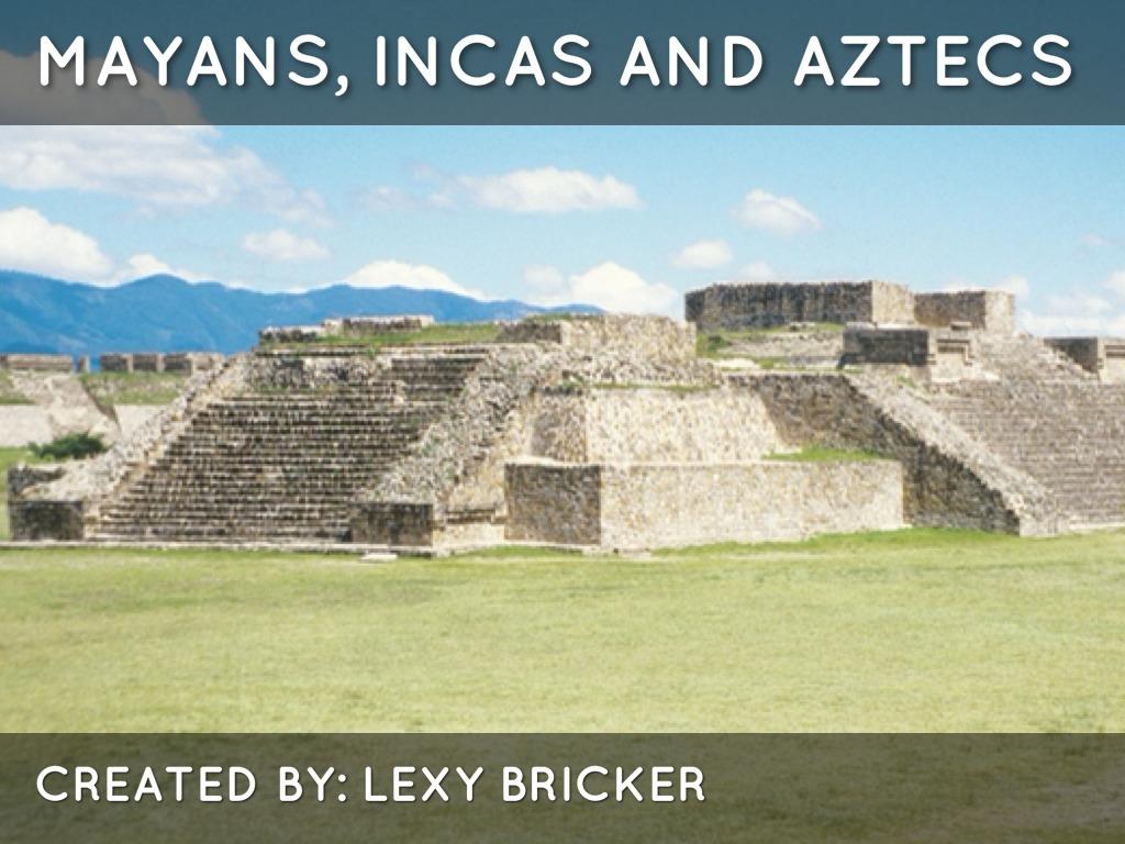 Mayan Inca And Aztecs By Lexy Bricker