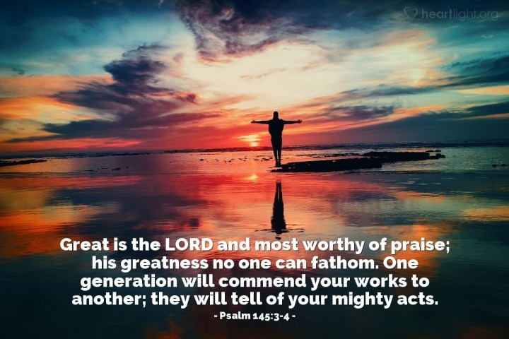Illustration of Psalm 145:3-4 — Great is the LORD and most worthy of praise; his greatness no one can fathom. One generation will commend your works to another; they will tell of your mighty acts.