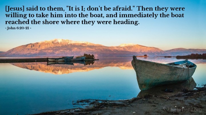 """Illustration of John 6:20-21 — [Jesus] said to them, """"It is I; don't be afraid."""" Then they were willing to take him into the boat, and immediately the boat reached the shore where they were heading."""