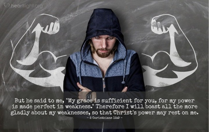 """Illustration of 2 Corinthians 12:9 — But he said to me, """"My grace is sufficient for you, for my power is made perfect in weakness."""" Therefore I will boast all the more gladly about my weaknesses, so that Christ's power may rest on me."""