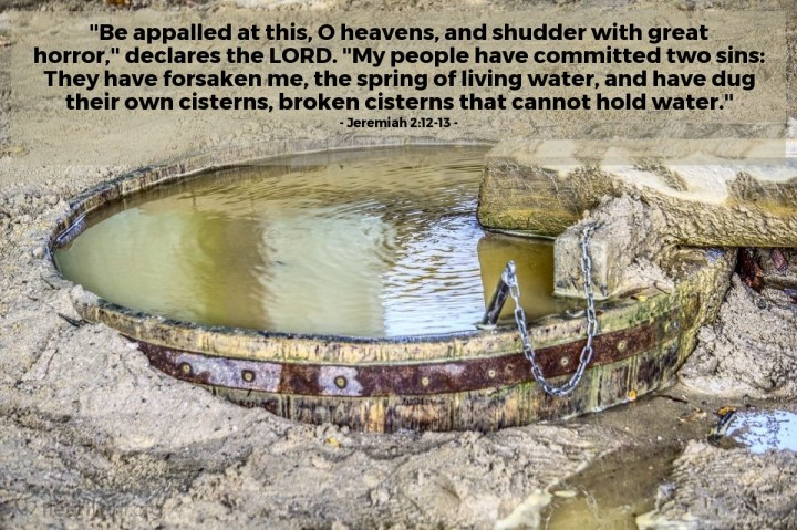 """Illustration of Jeremiah 2:12-13 — """"Be appalled at this, O heavens, and shudder with great horror,"""" declares the LORD. """"My people have committed two sins: They have forsaken me, the spring of living water, and have dug their own cisterns, broken cisterns that cannot hold water."""""""