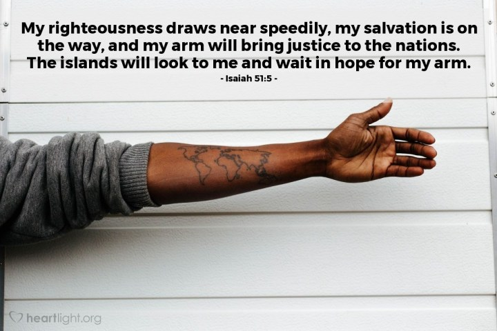 Illustration of Isaiah 51:5 — My righteousness draws near speedily, my salvation is on the way, and my arm will bring justice to the nations. The islands will look to me and wait in hope for my arm.