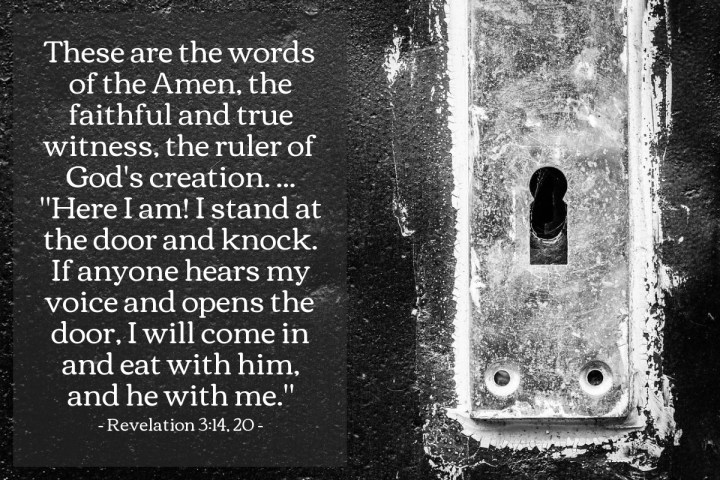 "Illustration of Revelation 3:14, 20 — These are the words of the Amen, the faithful and true witness, the ruler of God's creation. ... ""Here I am! I stand at the door and knock. If anyone hears my voice and opens the door, I will come in and eat with him, and he with me."""