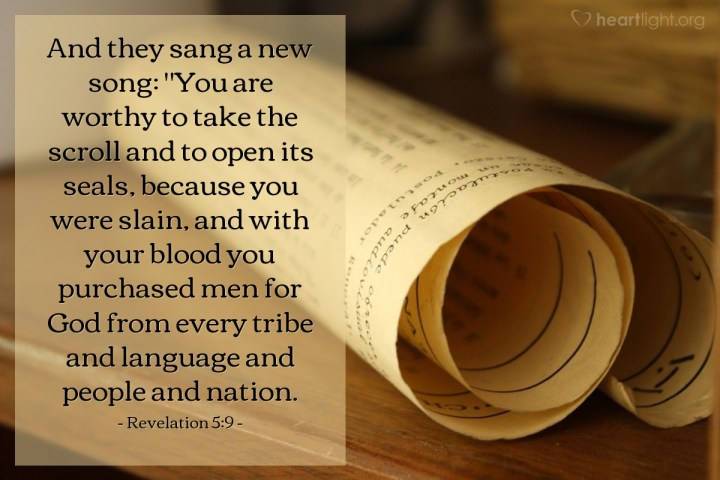 """Illustration of Revelation 5:9 — And they sang a new song: """"You are worthy to take the scroll and to open its seals, because you were slain, and with your blood you purchased men for God from every tribe and language and people and nation."""