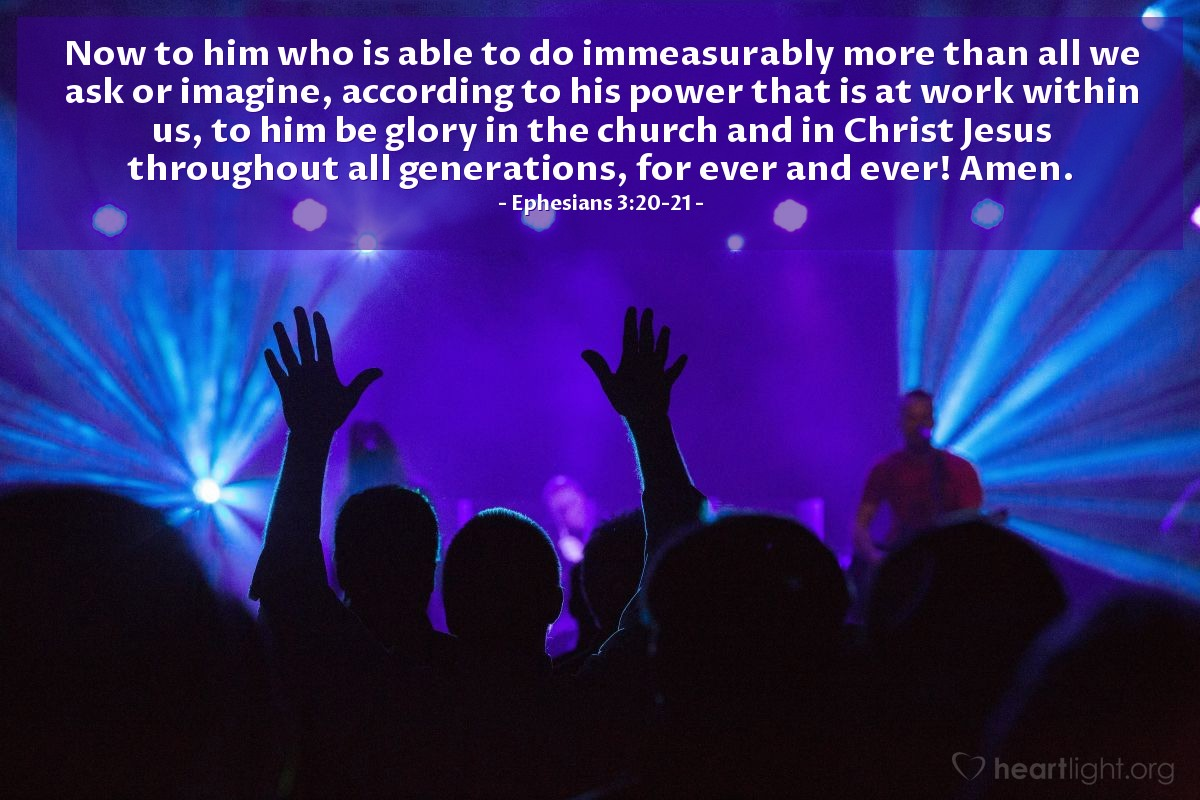 Illustration of Ephesians 3:20-21 — Now to him who is able to do immeasurably more than all we ask or imagine, according to his power that is at work within us, to him be glory in the church and in Christ Jesus throughout all generations, for ever and ever! Amen.