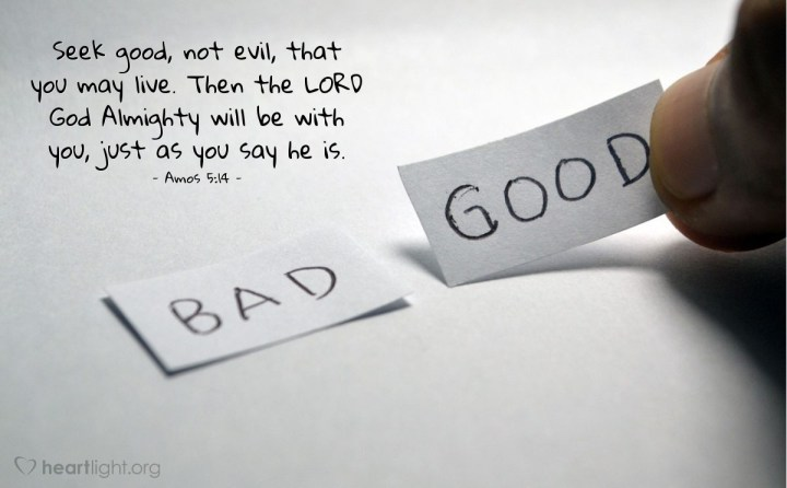 Illustration of Amos 5:14 — Seek good, not evil, that you may live. Then the LORD God Almighty will be with you, just as you say he is.