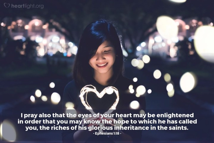 Illustration of Ephesians 1:18 — I pray also that the eyes of your heart may be enlightened in order that you may know the hope to which he has called you, the riches of his glorious inheritance in the saints.