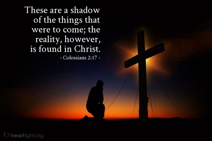 Illustration of Colossians 2:17 — These are a shadow of the things that were to come; the reality, however, is found in Christ.