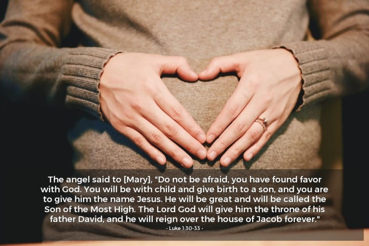 """Illustration of Luke 1:30-33 — The angel said to [Mary], """"Do not be afraid, you have found favor with God. You will be with child and give birth to a son, and you are to give him the name Jesus. He will be great and will be called the Son of the Most High. The Lord God will give him the throne of his father David, and he will reign over the house of Jacob forever."""""""