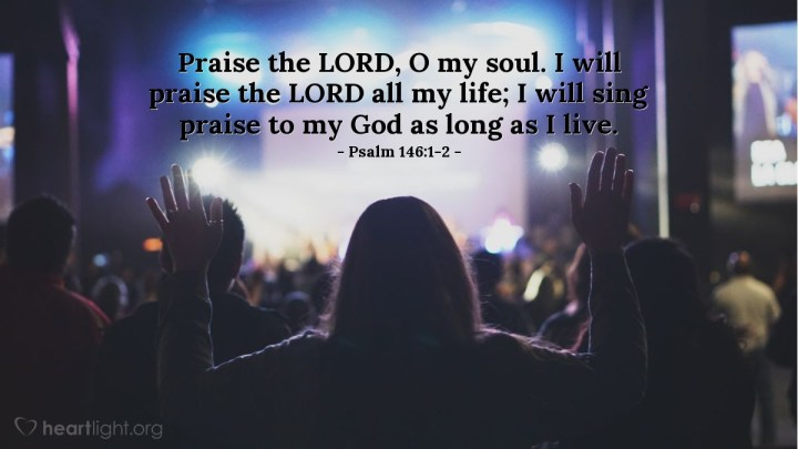 Illustration of Psalm 146:1-2 — Praise the LORD, O my soul. I will praise the LORD all my life; I will sing praise to my God as long as I live.