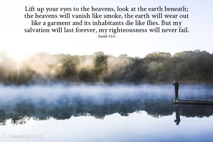 Illustration of Isaiah 51:6 — Lift up your eyes to the heavens, look at the earth beneath; the heavens will vanish like smoke, the earth will wear out like a garment and its inhabitants die like flies. But my salvation will last forever, my righteousness will never fail.