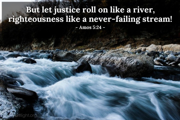 Illustration of Amos 5:24 — But let justice roll on like a river, righteousness like a never-failing stream!