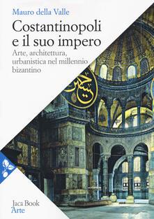 Costantinopoli e il suo impero. Arte, architettura, urbanistica nel millennio bizantino - Mauro Della Valle - copertina