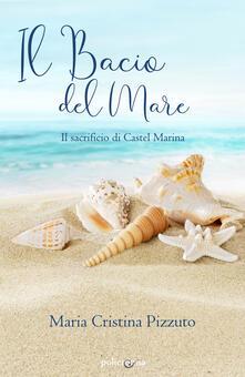 Il bacio del mare. Il sacrificio di Castel Marina - Maria Cristina Pizzuto - copertina