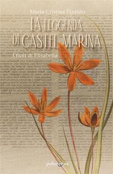 La leggenda di Castel Marina. I fiori di Elisabetta - Maria Cristina Pizzuto - ebook