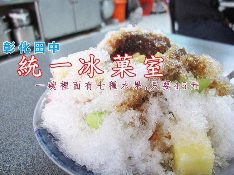 『彰化田中_統一冰菓室』田中人在地消暑聖品,七種水果一次一網打盡!