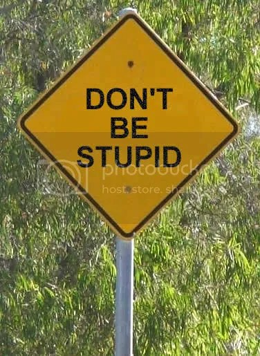 don't be stupid