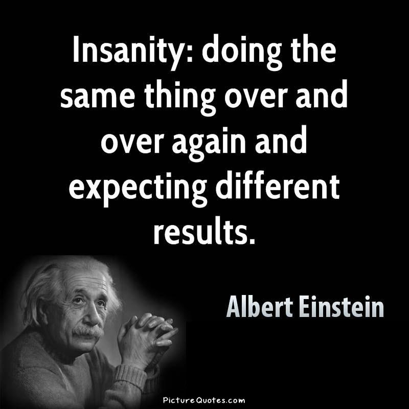 https://i1.wp.com/img.picturequotes.com/1/119/insanity-is-doing-the-same-thing-over-and-over-again-and-expecting-different-results-quote-1.jpg