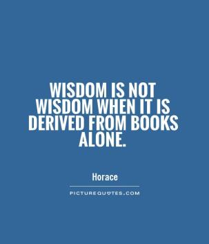 """Image result for """"Wisdom is not wisdom when it is derived from books alone."""" ~ Horace"""