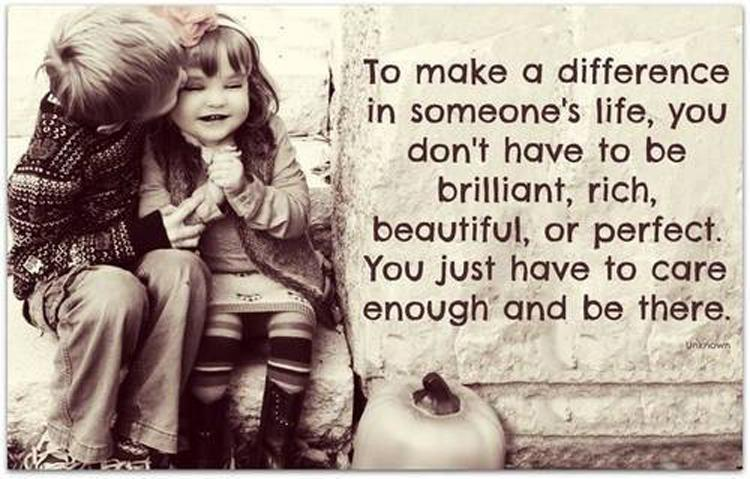 To make a difference in someone's life, you don't have to be brilliant, rich, beautiful, or perfect. You just have to care enough and be there. Picture Quote #1