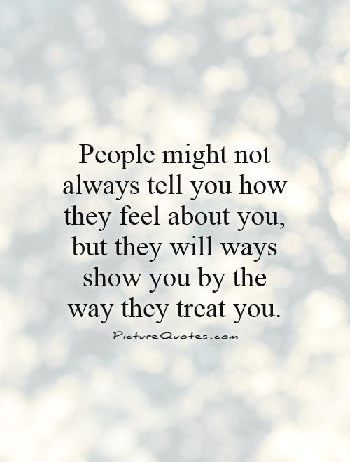 People might not always tell you how they feel about you, but they will ways show you by the way they treat you Picture Quote #1